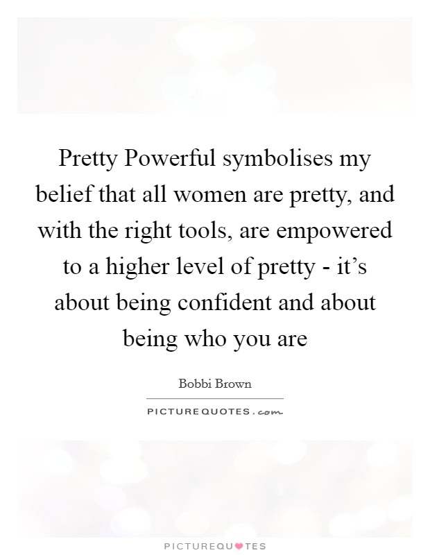 Pretty Powerful symbolises my belief that all women are pretty, and with the right tools, are empowered to a higher level of pretty - it's about being confident and about being who you are Picture Quote #1