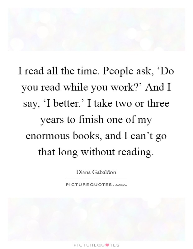 I read all the time. People ask, 'Do you read while you work?' And I say, 'I better.' I take two or three years to finish one of my enormous books, and I can't go that long without reading Picture Quote #1