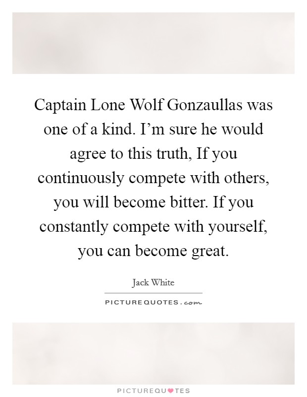 Captain Lone Wolf Gonzaullas was one of a kind. I'm sure he would agree to this truth, If you continuously compete with others, you will become bitter. If you constantly compete with yourself, you can become great Picture Quote #1