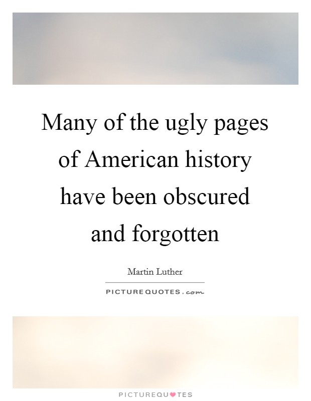 Many of the ugly pages of American history have been obscured and forgotten Picture Quote #1