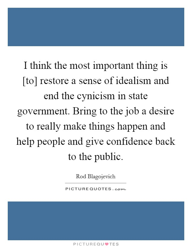 I think the most important thing is [to] restore a sense of idealism and end the cynicism in state government. Bring to the job a desire to really make things happen and help people and give confidence back to the public Picture Quote #1