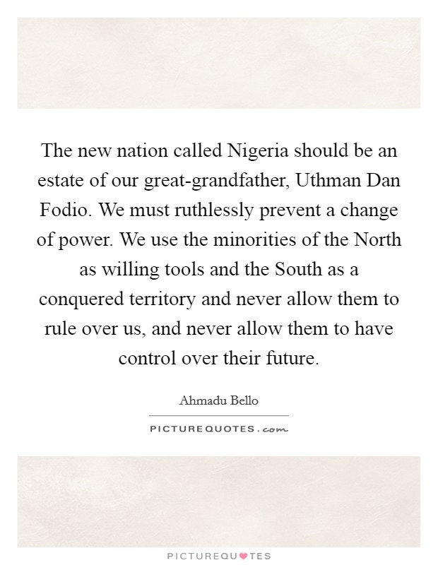 The new nation called Nigeria should be an estate of our great-grandfather, Uthman Dan Fodio. We must ruthlessly prevent a change of power. We use the minorities of the North as willing tools and the South as a conquered territory and never allow them to rule over us, and never allow them to have control over their future Picture Quote #1