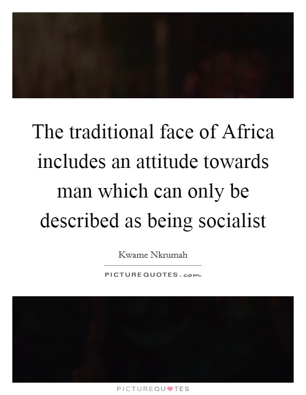 The traditional face of Africa includes an attitude towards man which can only be described as being socialist Picture Quote #1