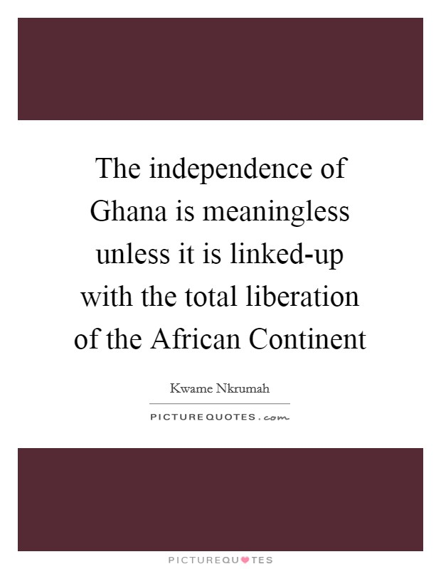The independence of Ghana is meaningless unless it is linked-up with the total liberation of the African Continent Picture Quote #1