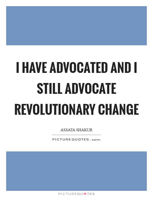 I have advocated and I still advocate revolutionary change Picture Quote #1