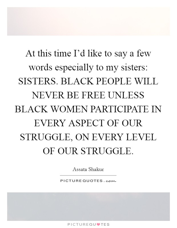 At this time I'd like to say a few words especially to my sisters: SISTERS. BLACK PEOPLE WILL NEVER BE FREE UNLESS BLACK WOMEN PARTICIPATE IN EVERY ASPECT OF OUR STRUGGLE, ON EVERY LEVEL OF OUR STRUGGLE Picture Quote #1