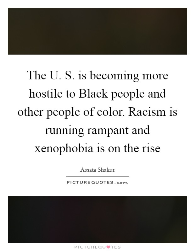 The U. S. is becoming more hostile to Black people and other people of color. Racism is running rampant and xenophobia is on the rise Picture Quote #1