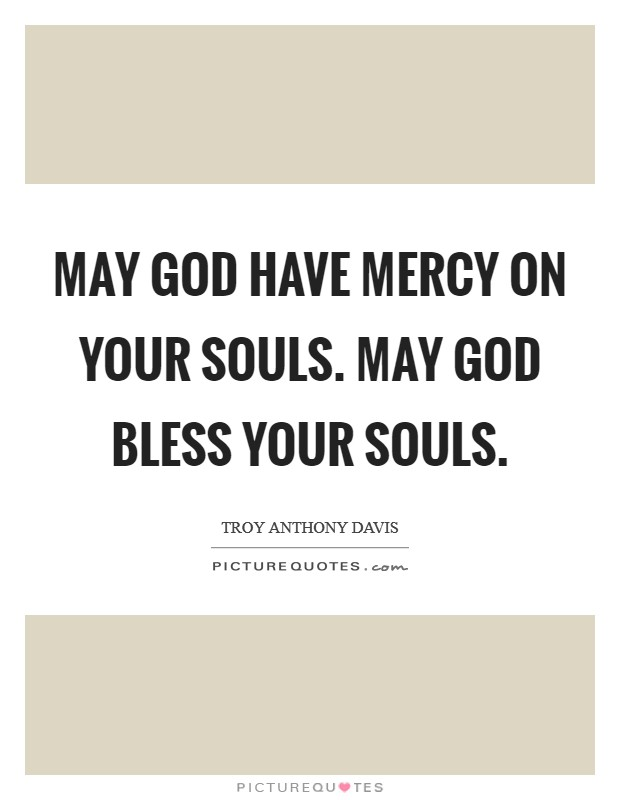 May God have mercy on your souls. May God bless your souls Picture Quote #1