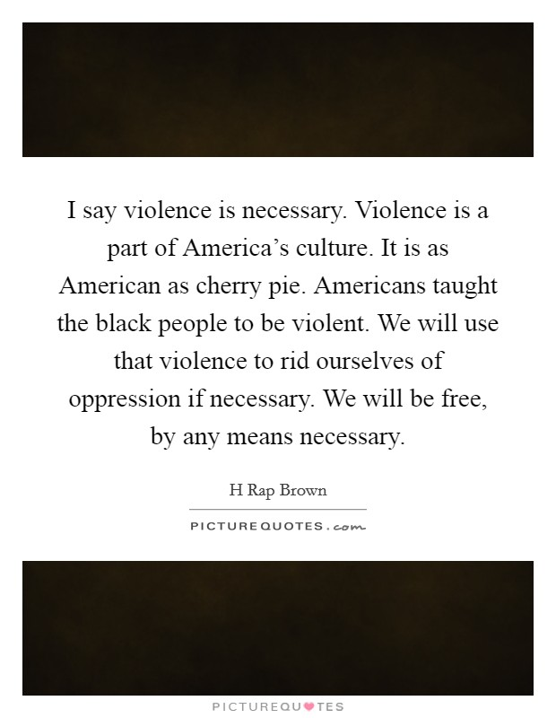 I say violence is necessary. Violence is a part of America's culture. It is as American as cherry pie. Americans taught the black people to be violent. We will use that violence to rid ourselves of oppression if necessary. We will be free, by any means necessary Picture Quote #1