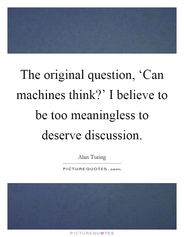 The original question, 'Can machines think?' I believe to be too meaningless to deserve discussion Picture Quote #1