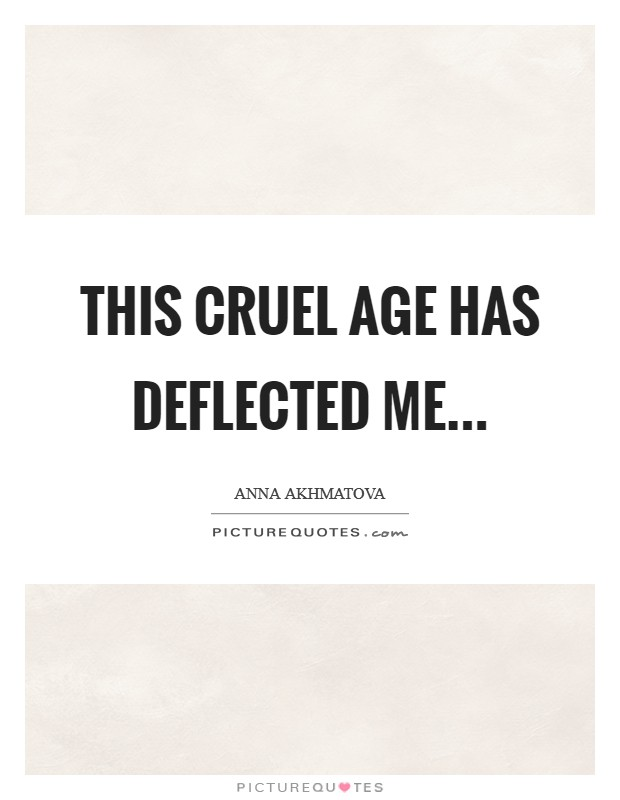 This Cruel Age has deflected me Picture Quote #1