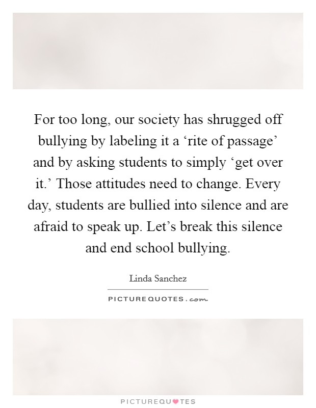 For too long, our society has shrugged off bullying by labeling it a 'rite of passage' and by asking students to simply 'get over it.' Those attitudes need to change. Every day, students are bullied into silence and are afraid to speak up. Let's break this silence and end school bullying Picture Quote #1