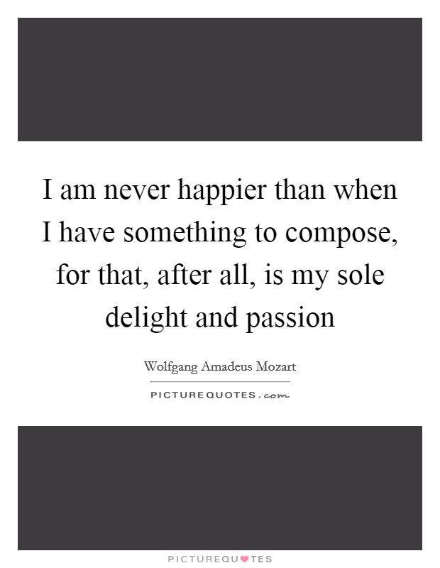 I am never happier than when I have something to compose, for that, after all, is my sole delight and passion Picture Quote #1
