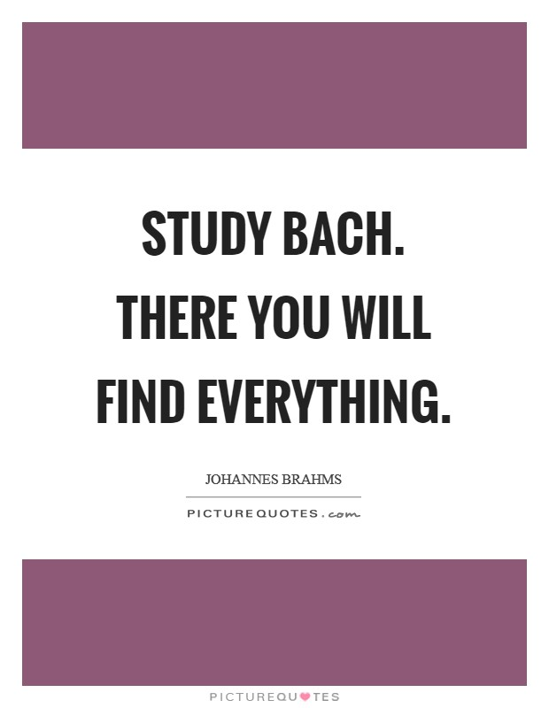 Study Bach. There you will find everything Picture Quote #1