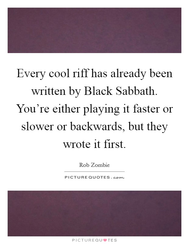 Every cool riff has already been written by Black Sabbath. You're either playing it faster or slower or backwards, but they wrote it first Picture Quote #1