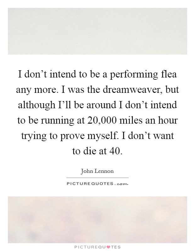I don't intend to be a performing flea any more. I was the dreamweaver, but although I'll be around I don't intend to be running at 20,000 miles an hour trying to prove myself. I don't want to die at 40 Picture Quote #1