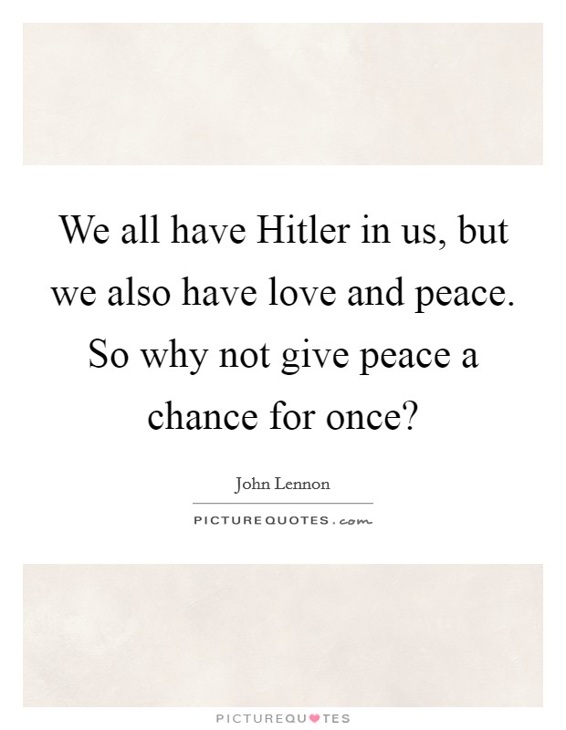 We all have Hitler in us, but we also have love and peace. So why not give peace a chance for once? Picture Quote #1