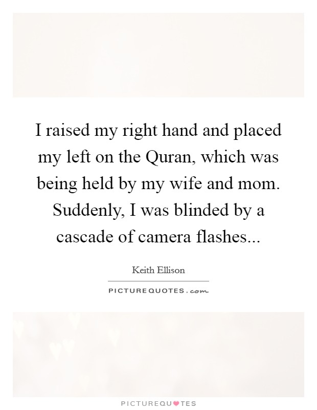 I raised my right hand and placed my left on the Quran, which was being held by my wife and mom. Suddenly, I was blinded by a cascade of camera flashes Picture Quote #1