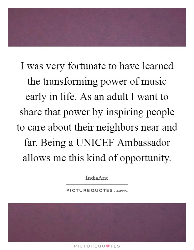 I was very fortunate to have learned the transforming power of music early in life. As an adult I want to share that power by inspiring people to care about their neighbors near and far. Being a UNICEF Ambassador allows me this kind of opportunity Picture Quote #1