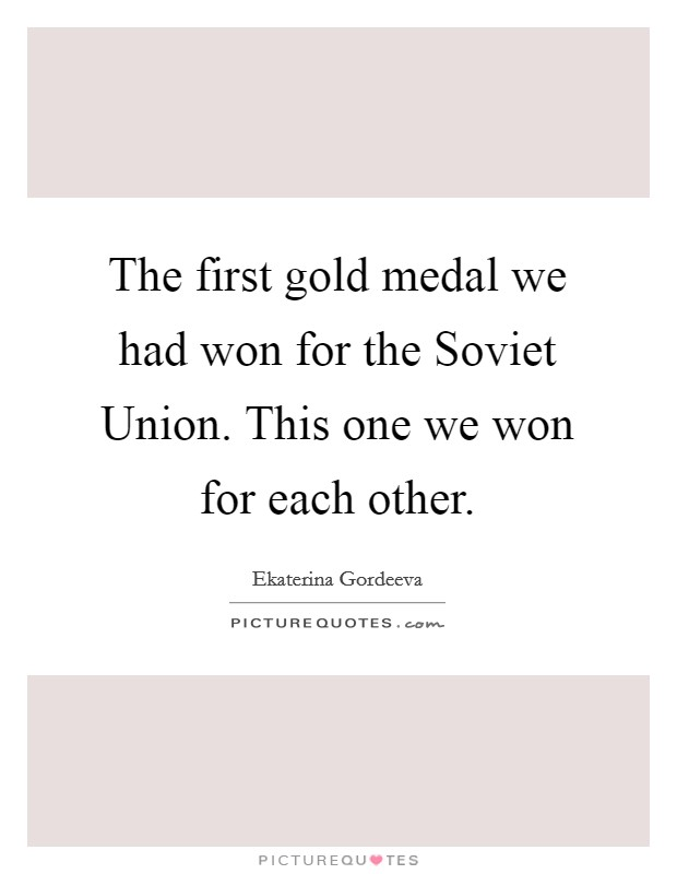 The first gold medal we had won for the Soviet Union. This one we won for each other Picture Quote #1