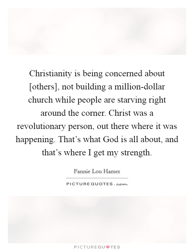 Christianity is being concerned about [others], not building a million-dollar church while people are starving right around the corner. Christ was a revolutionary person, out there where it was happening. That's what God is all about, and that's where I get my strength Picture Quote #1