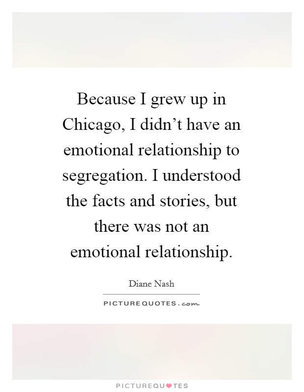 Because I grew up in Chicago, I didn't have an emotional relationship to segregation. I understood the facts and stories, but there was not an emotional relationship Picture Quote #1