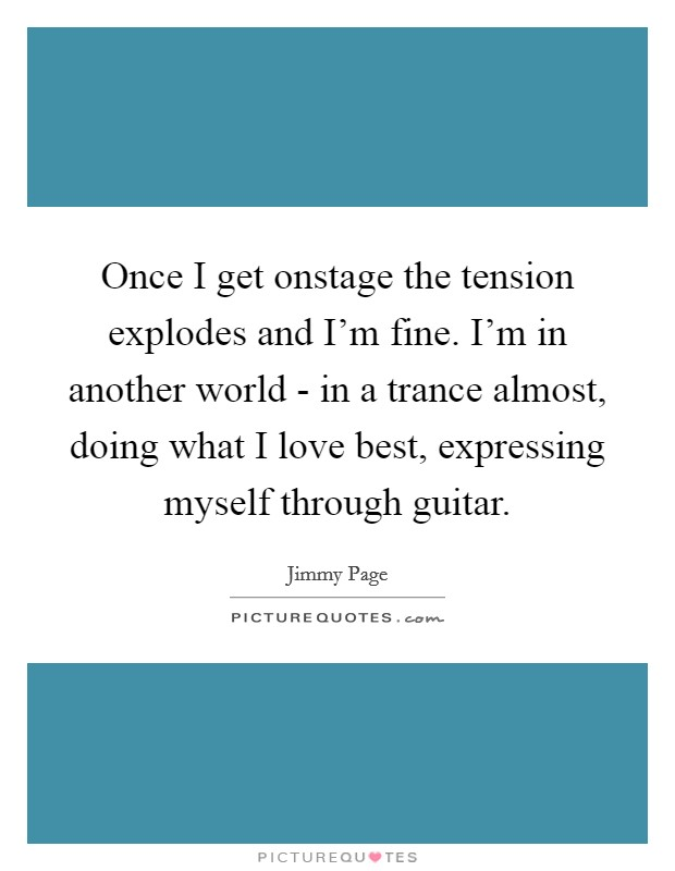 Once I get onstage the tension explodes and I'm fine. I'm in another world - in a trance almost, doing what I love best, expressing myself through guitar Picture Quote #1