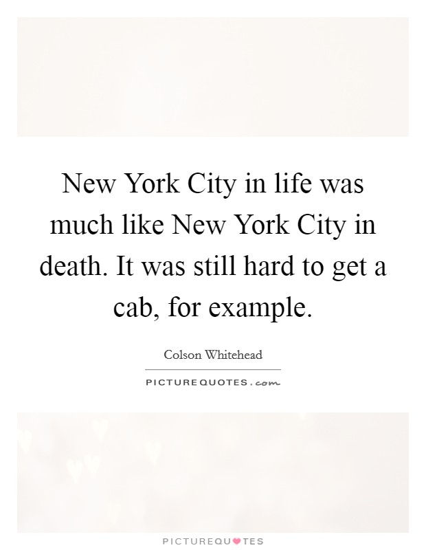 New York City in life was much like New York City in death. It was still hard to get a cab, for example Picture Quote #1