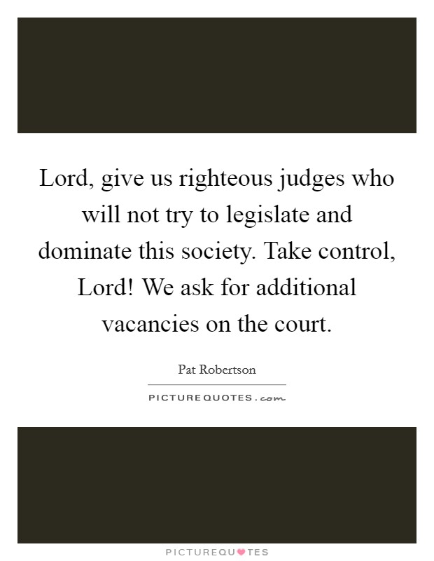 Lord, give us righteous judges who will not try to legislate and dominate this society. Take control, Lord! We ask for additional vacancies on the court Picture Quote #1