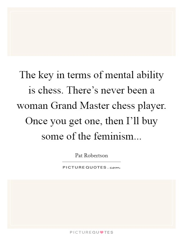 The key in terms of mental ability is chess. There's never been a woman Grand Master chess player. Once you get one, then I'll buy some of the feminism Picture Quote #1