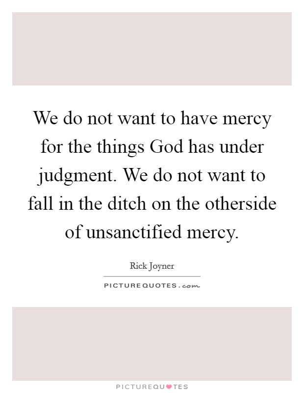 We do not want to have mercy for the things God has under judgment. We do not want to fall in the ditch on the otherside of unsanctified mercy Picture Quote #1