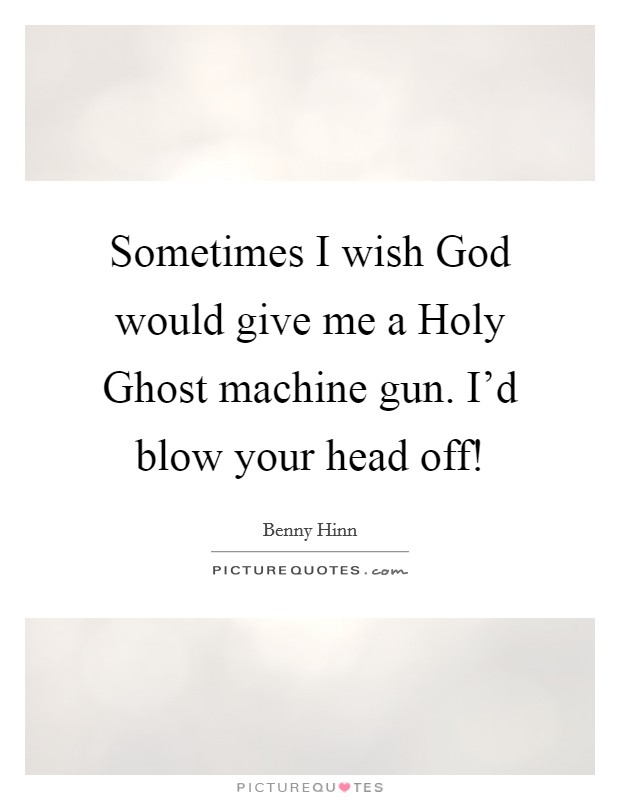 Sometimes I wish God would give me a Holy Ghost machine gun. I'd blow your head off! Picture Quote #1