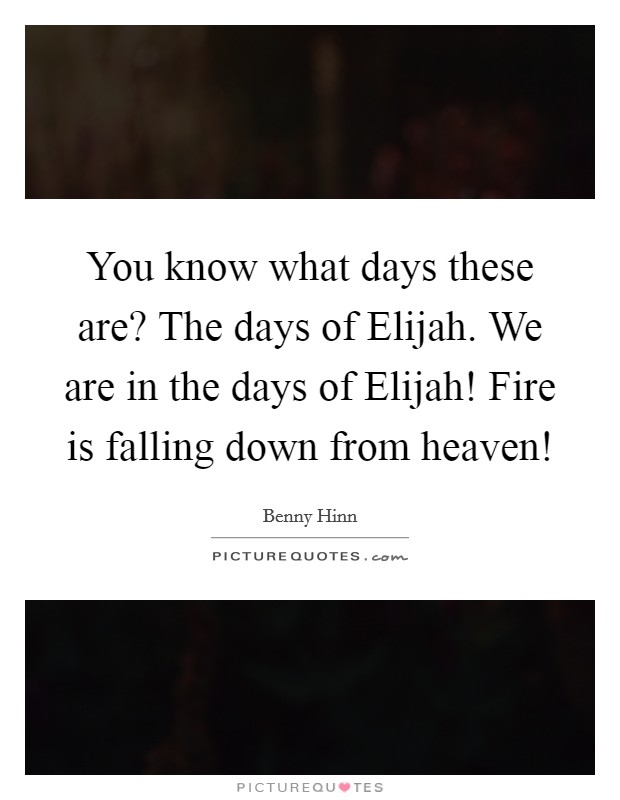 You know what days these are? The days of Elijah. We are in the days of Elijah! Fire is falling down from heaven! Picture Quote #1