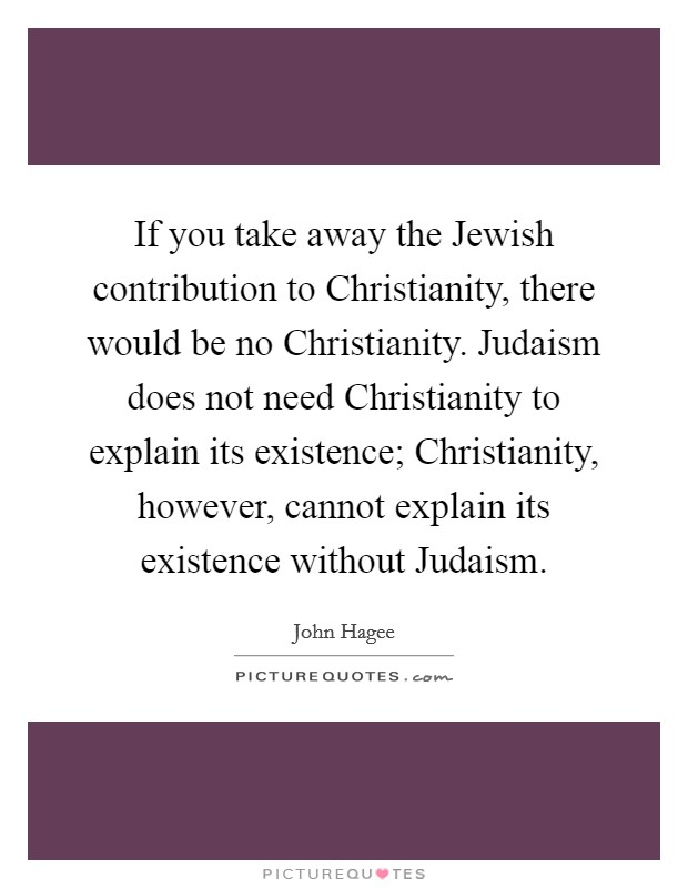 If you take away the Jewish contribution to Christianity, there would be no Christianity. Judaism does not need Christianity to explain its existence; Christianity, however, cannot explain its existence without Judaism Picture Quote #1