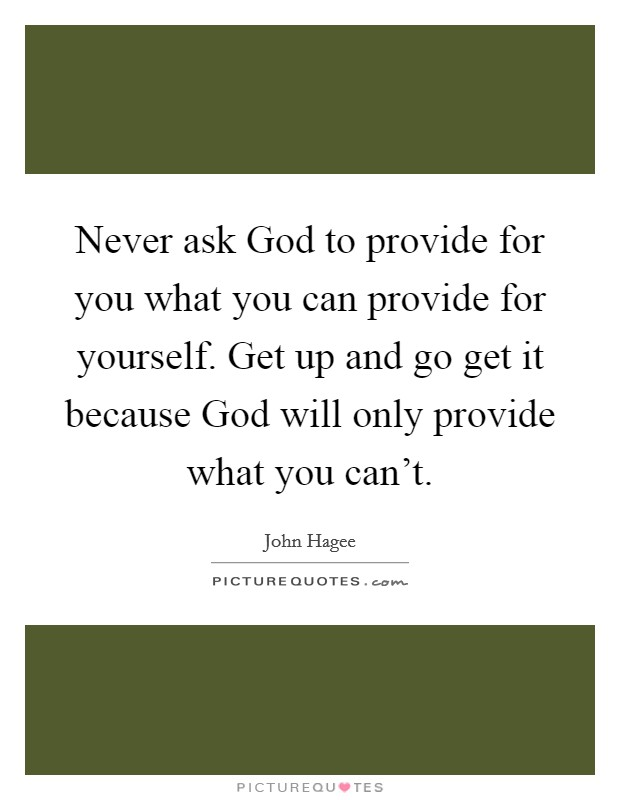 Never ask God to provide for you what you can provide for yourself. Get up and go get it because God will only provide what you can't Picture Quote #1