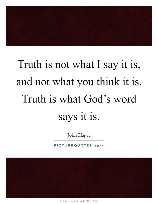 Truth is not what I say it is, and not what you think it is. Truth is what God's word says it is Picture Quote #1