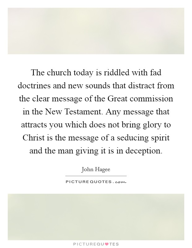 The church today is riddled with fad doctrines and new sounds that distract from the clear message of the Great commission in the New Testament. Any message that attracts you which does not bring glory to Christ is the message of a seducing spirit and the man giving it is in deception Picture Quote #1