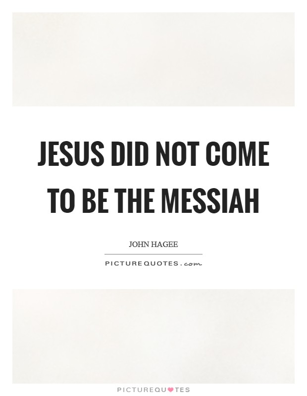 Jesus did not come to be the Messiah Picture Quote #1