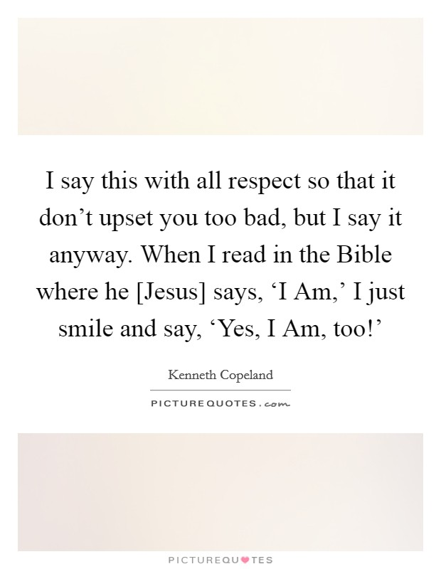 I say this with all respect so that it don't upset you too bad, but I say it anyway. When I read in the Bible where he [Jesus] says, 'I Am,' I just smile and say, 'Yes, I Am, too!' Picture Quote #1