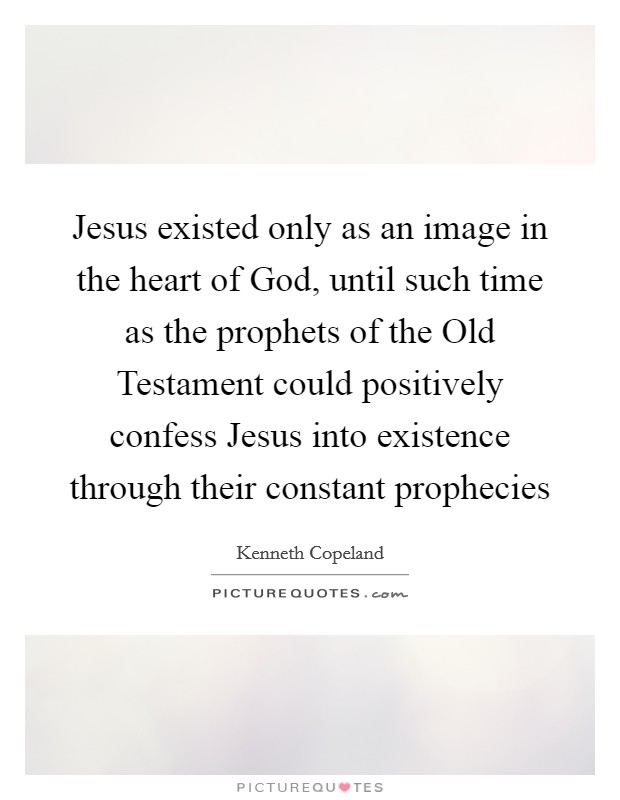 Jesus existed only as an image in the heart of God, until such time as the prophets of the Old Testament could positively confess Jesus into existence through their constant prophecies Picture Quote #1