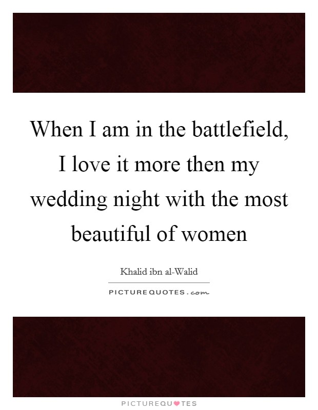 When I am in the battlefield, I love it more then my wedding night with the most beautiful of women Picture Quote #1