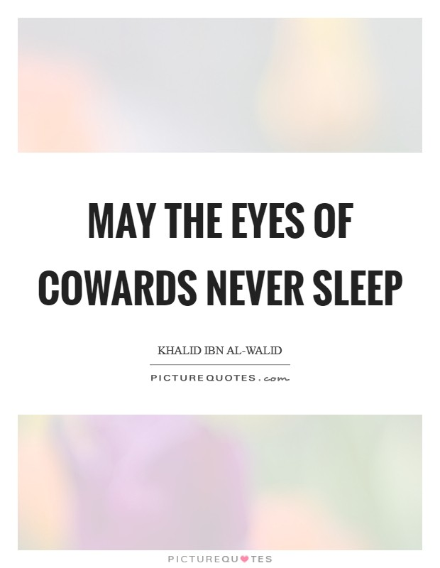 May the eyes of cowards never sleep Picture Quote #1