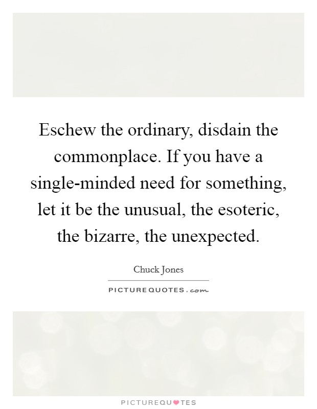 Eschew the ordinary, disdain the commonplace. If you have a single-minded need for something, let it be the unusual, the esoteric, the bizarre, the unexpected Picture Quote #1