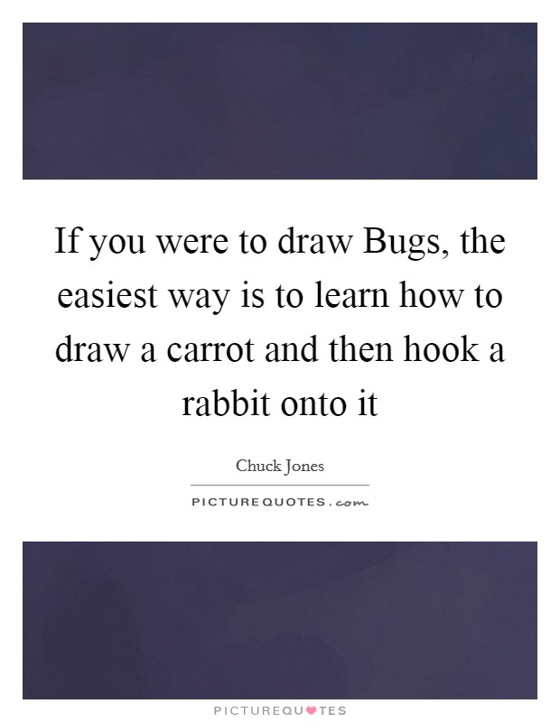 If you were to draw Bugs, the easiest way is to learn how to draw a carrot and then hook a rabbit onto it Picture Quote #1