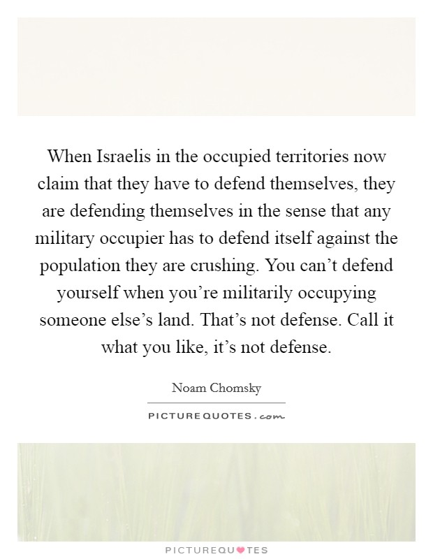 When Israelis in the occupied territories now claim that they have to defend themselves, they are defending themselves in the sense that any military occupier has to defend itself against the population they are crushing. You can't defend yourself when you're militarily occupying someone else's land. That's not defense. Call it what you like, it's not defense Picture Quote #1