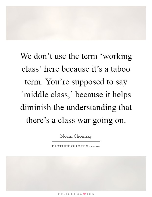 We don't use the term 'working class' here because it's a taboo term. You're supposed to say 'middle class,' because it helps diminish the understanding that there's a class war going on Picture Quote #1