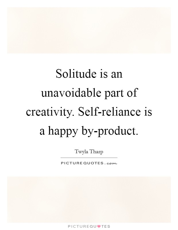 Solitude is an unavoidable part of creativity. Self-reliance is a happy by-product Picture Quote #1