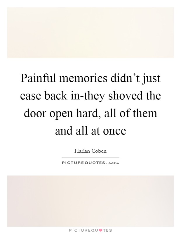 Painful memories didn't just ease back in-they shoved the door open hard, all of them and all at once Picture Quote #1