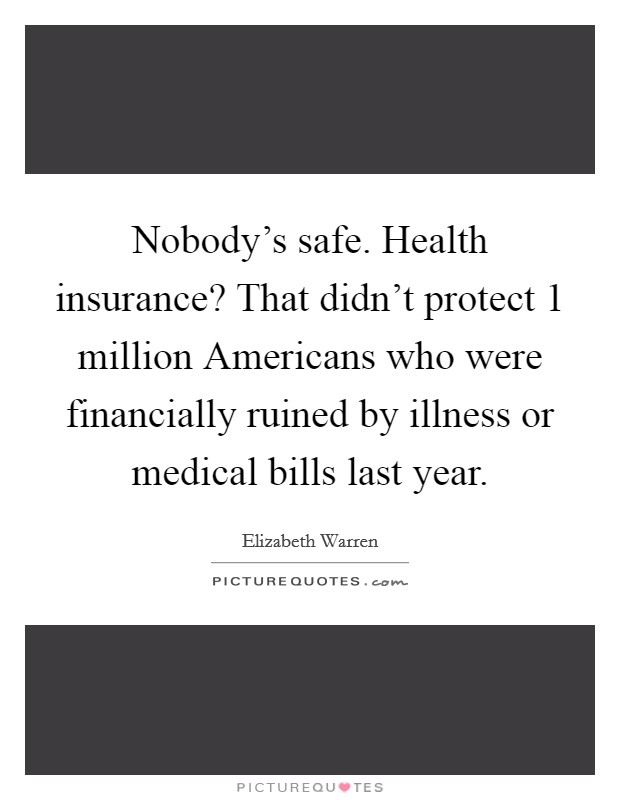 Nobody's safe. Health insurance? That didn't protect 1 million Americans who were financially ruined by illness or medical bills last year Picture Quote #1