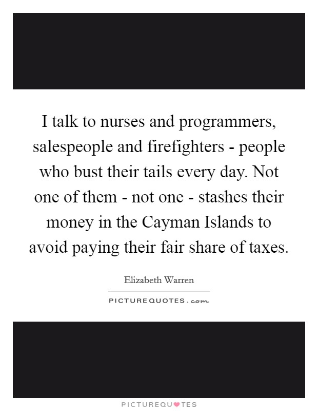 I talk to nurses and programmers, salespeople and firefighters - people who bust their tails every day. Not one of them - not one - stashes their money in the Cayman Islands to avoid paying their fair share of taxes Picture Quote #1